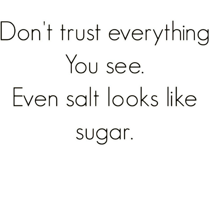 don't trust everything you see, even salt looks like sugar