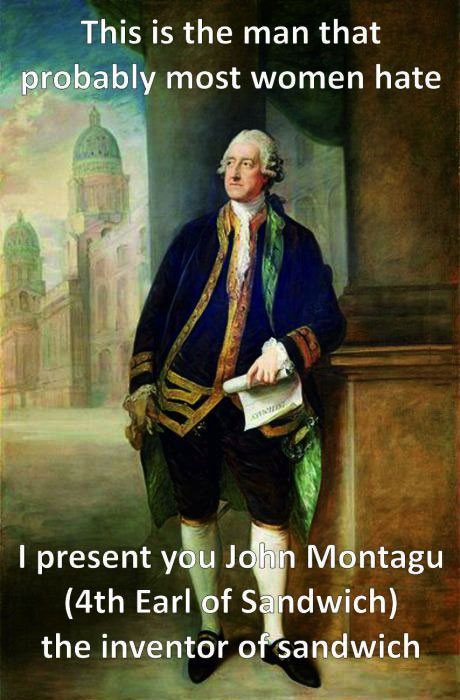 this is the man that probably most women hate, i present you john montagu (4th earl of sandwich), the inventor of the sandwich, meme