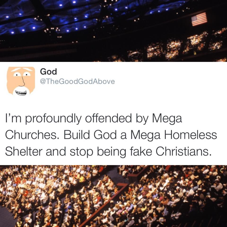 i'm profoundly offended by mega churches, build god a mega homeless shelter and stop being fake christians