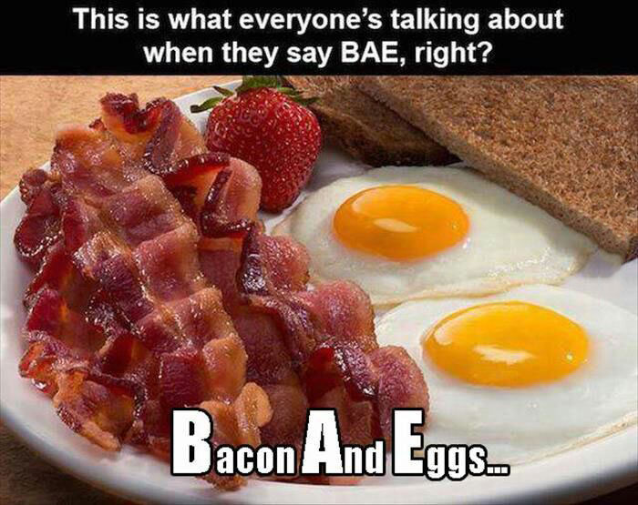 this is what everyone's talking about when they say bae right?, bacon and eggs