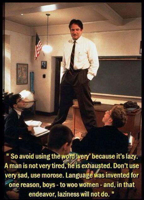 avoid using the word very because it's lazy, a man is not very tired he is exhausted, don't use very sad use morose, language was invented to woo women and in that endeavour laziness will not do, dead poets society
