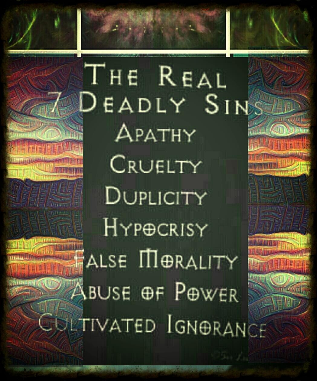 the real 7 deadly sins are apathy cruelty duplicity hypocrisy, false morality, abuse of power, cultivated ignorance