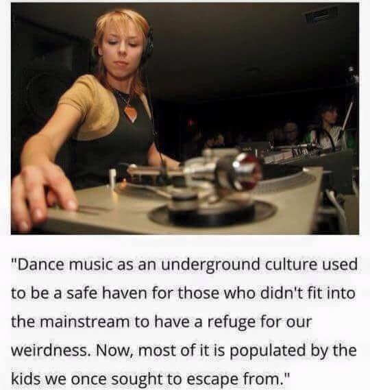 dance music as an underground culture used to be a safe haven for those who didn't fit into the mainstream to have a refuge for our weirdness, now most of it is populated by the kids we once sought to escape from