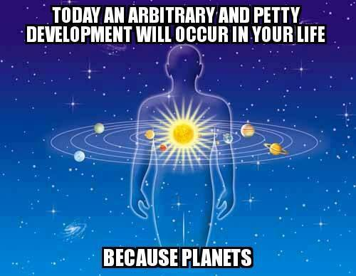 today an arbitrary and petty development will occur in your life because planets, astrology in a nutshell, meme