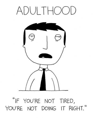 adulthood if you're not tired you're not doing it right
