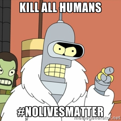 kill all humans, bender, futurama, #nolivesmatter, meme