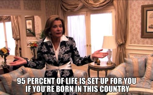 95 percent of life is set up for you if you're born in this country, lucille bluth