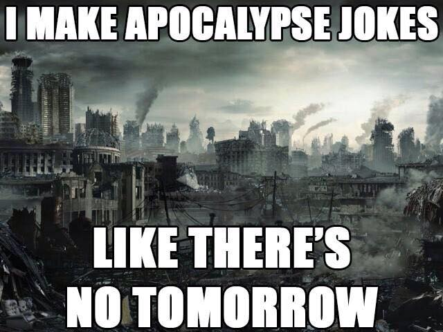 i make apocalypse jokes like there's no tomorrow, meme