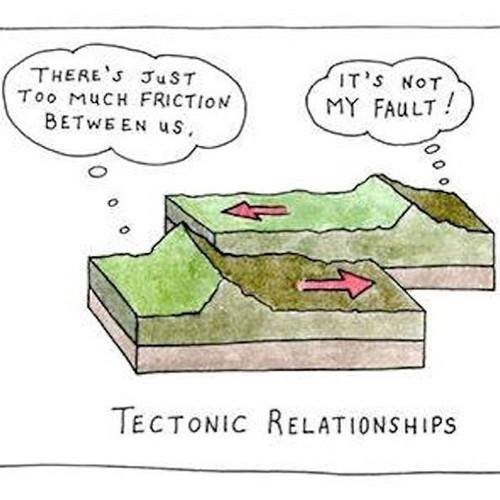 there's just too much friction between us, it's not my fault, tectonic relationships