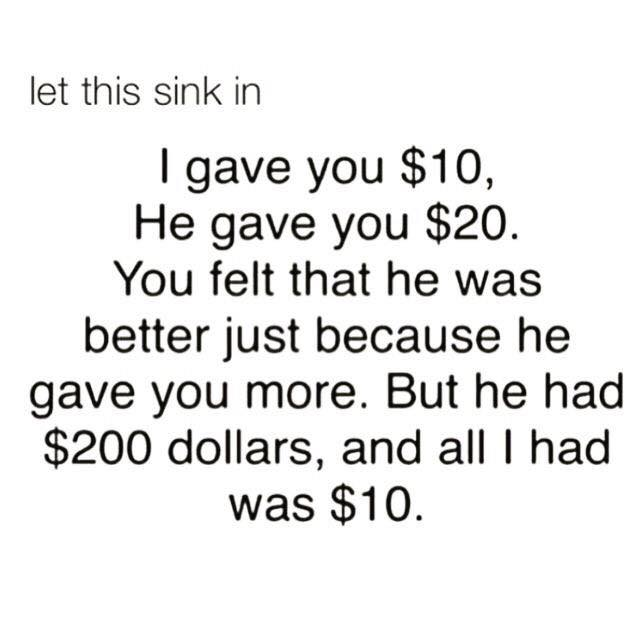 i gave you $10 and he gave you $20, you felt that he was better just because he gave you more, but he had $200 and all i had was $10, let that sink in