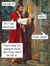 religion in a nutshell, let me in, why?, so i can save you, from what?, from what i'm going to do to you if you don't let me in