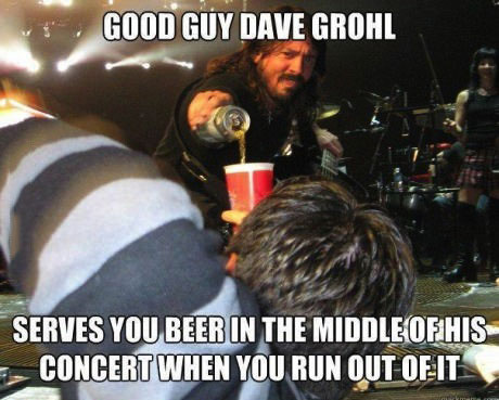 good guy dave growl serves you beer in the middle of his concert when you run out of it, meme
