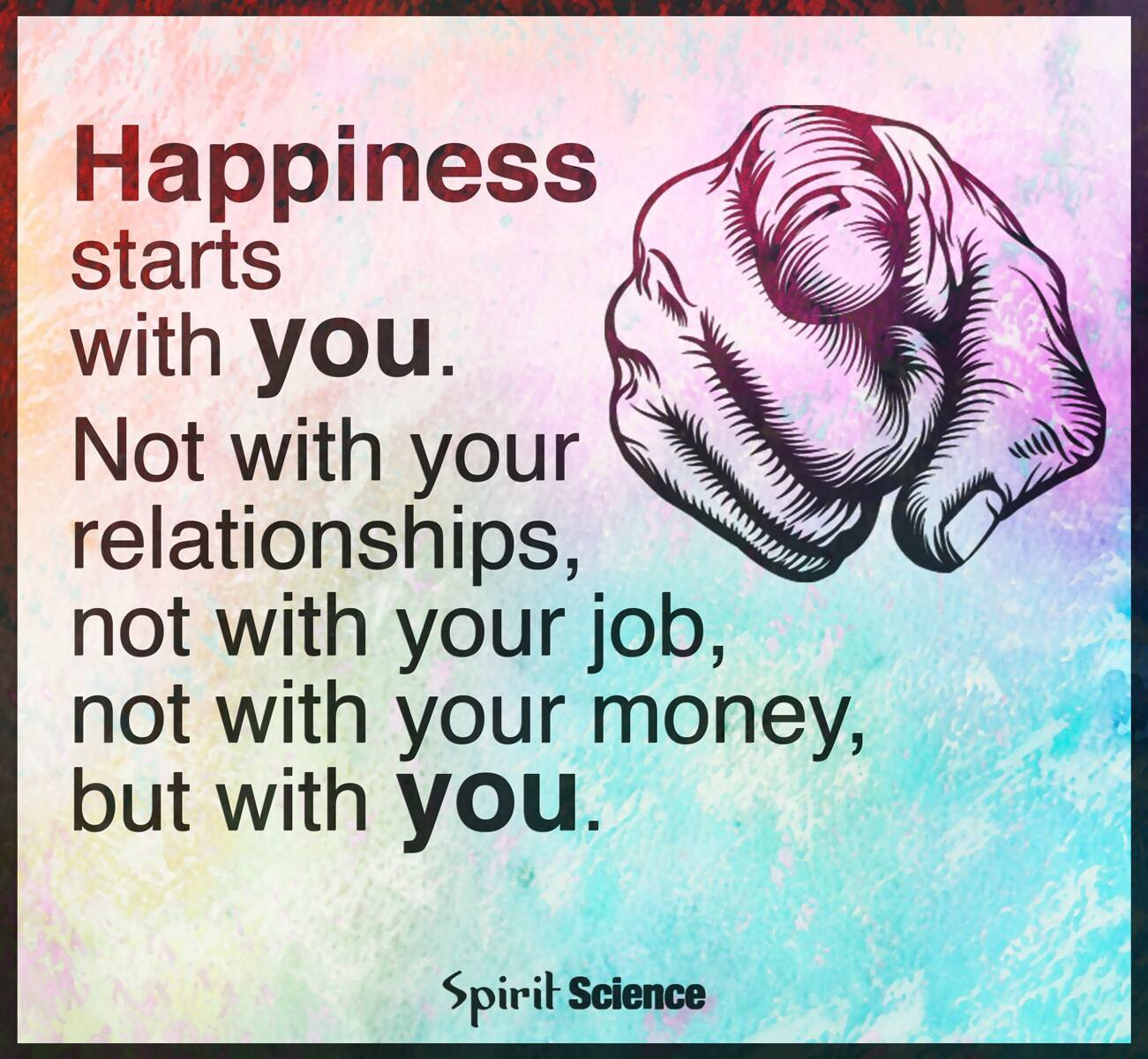 happiness starts with you, not with your relationships, not with you job, not with your money, but with you