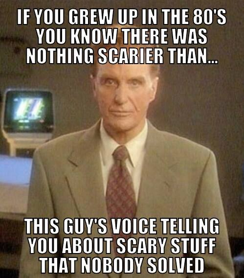 if you grew up in the 80's you know there was nothing scarier than this guy's voice telling you about scary stuff that nobody solved, meme