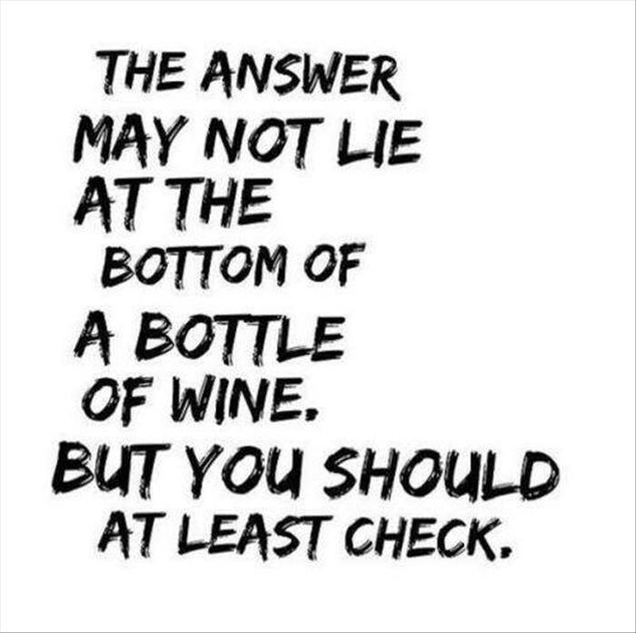 the answer may not lie at the bottom of a bottle of win, but you should at least check