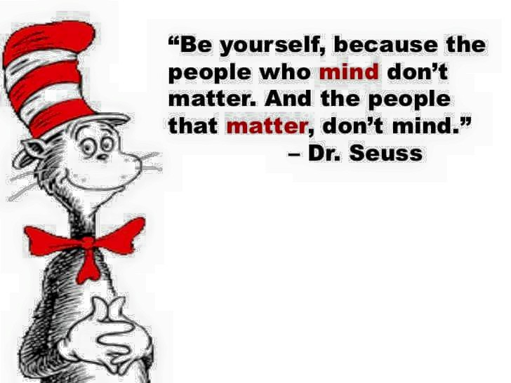 be yourself because the people who mind don't matter, and the people that matter don't mind, dr seuss