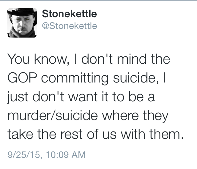 you know i don't mind the gop committing suicide, i just don't want it to be a murder suicide, where they take the rest of us with them