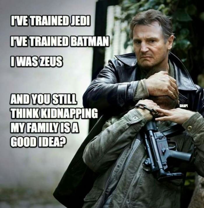 i've trained jedi, i've trained batman, i was zeus, and you still think kidnapping my family is a good idea?