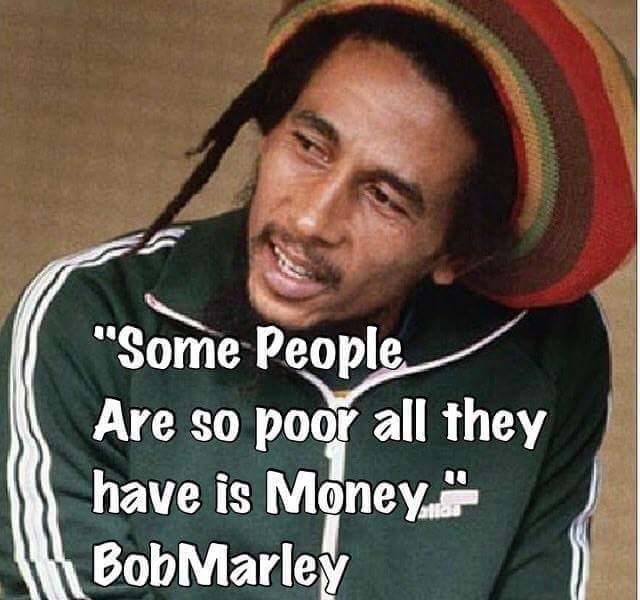 some people are so poor all they have is money, bob marley
