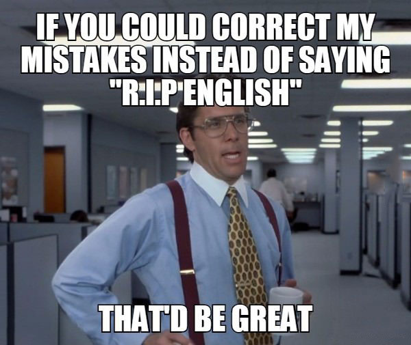 as a non english person, if you could correct my mistakes instead of saying rip english, that'd be great, bill lumbergh, meme