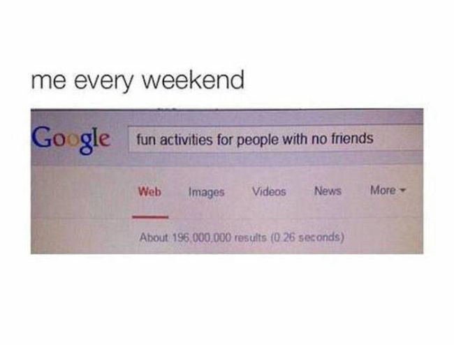 fun activities for people with no friends, me every weekend