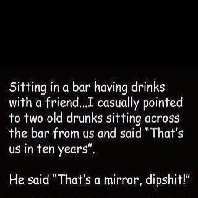 sitting in a bar having drinks with a friend, i casually pointed to two old drunks sitting across the bar and said, that's us in ten years, that's a mirror dipshit