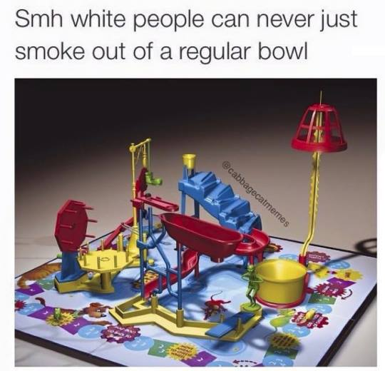 smh white people can never just smoke out of a regular bowl, mouse trap, bong joke