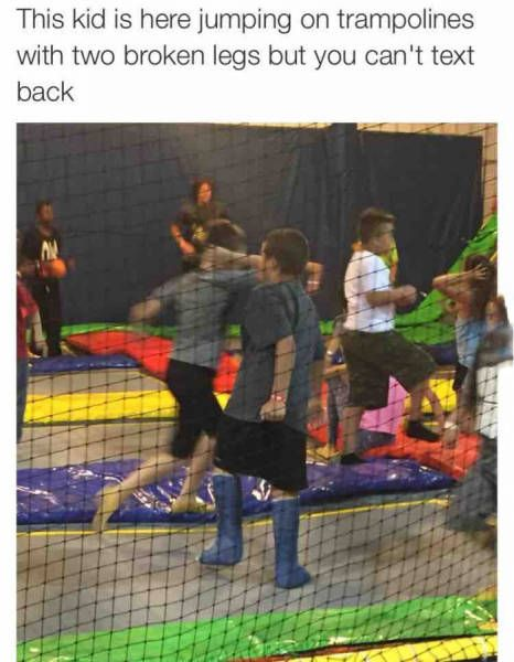 this kid is here jumping on trampolines with two broken legs but you can't text back