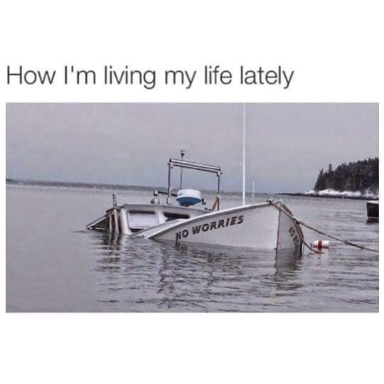 how i'm living my life lately, boat called now worries mostly underwater