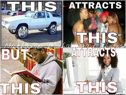 this attracts this but this attracts this, car gets you hoes, knowledge gets you a woman