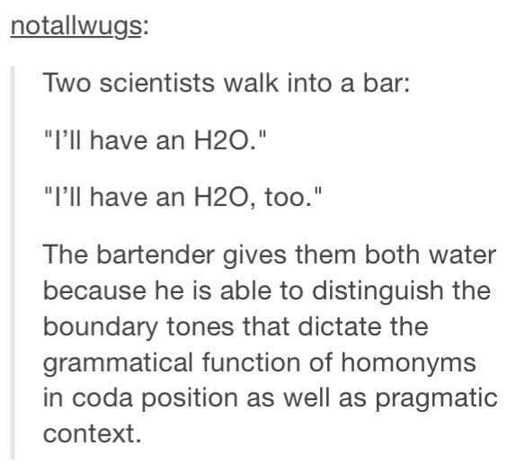 two scientists walk into a bar, i'll have an h2o, i'll have an h2o too, the bartender gives them both water