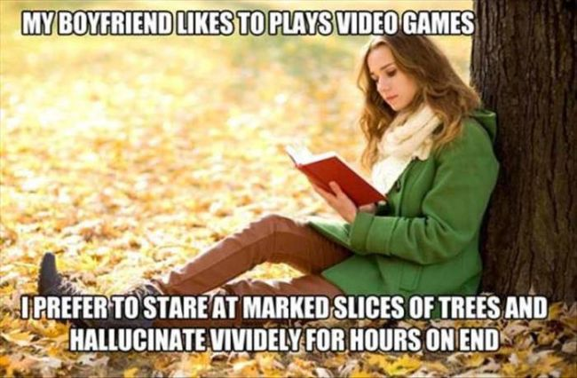 my boyfriend likes to play video games, i prefer to stare at marked slides of trees and hallucinate for hours on end, meme, books