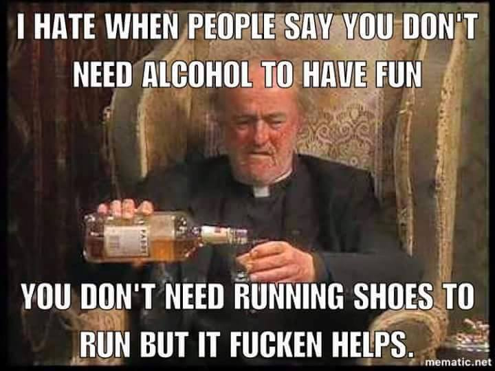 i hate when people say you don't need alcohol to have fun, you don't need running shoes to run but it fucking helps, meme