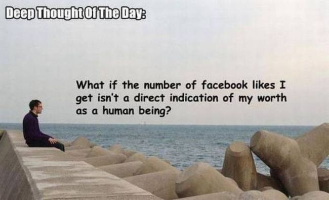 what if the number of facebook likes i get isn't a direct indication of my worth as a human being, deep thought of the day