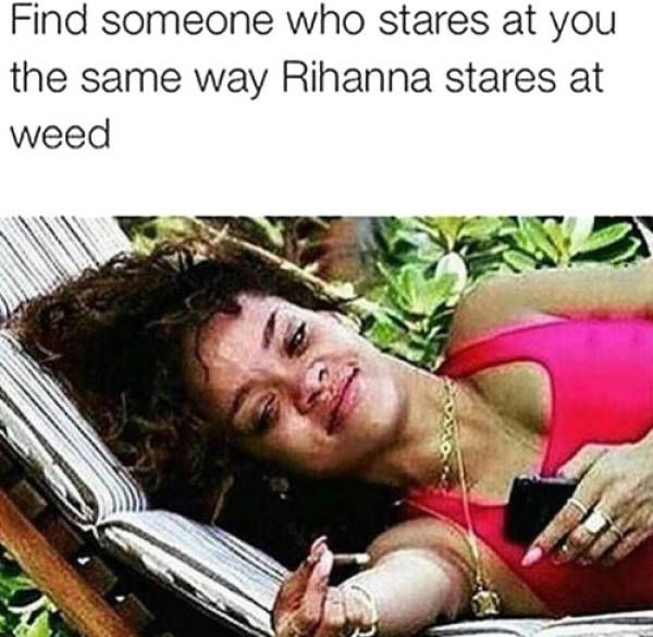 find someone who stares at you the way rihanna stares at weed