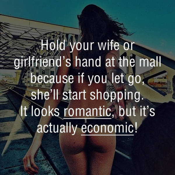 hold your wife girlfriend's hand at the mall because if you let go, she'll start shopping, it looks romantic but it's actually economic