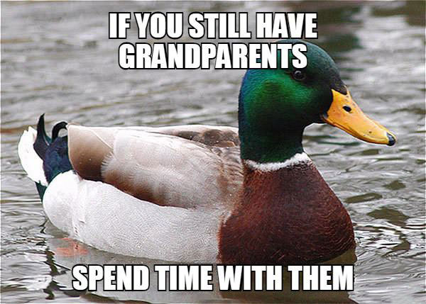 if you still have grandparents, spend time with them, actual advice mallard, meme