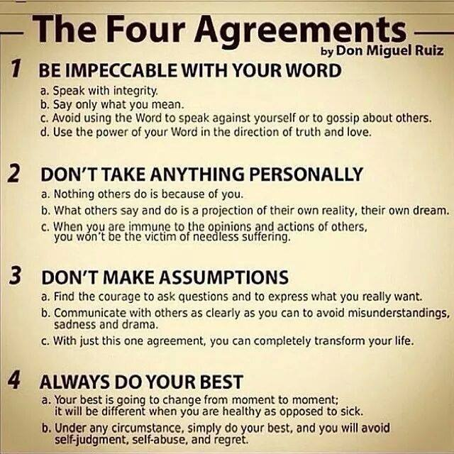 the four agreements, be impeccable with your word, don't take anything personally, don't make assumptions, always do your best
