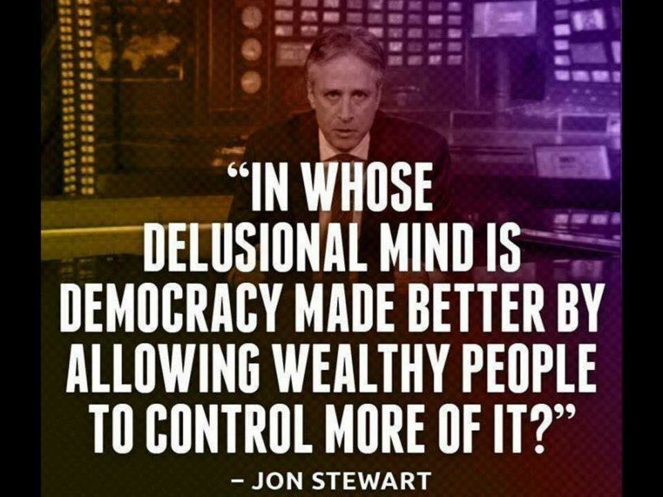 in whose delusional mind is democracy made better by allowing wealthy people to control more of it?, jon stewart