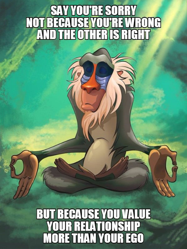 say you're sorry not because you're wrong and the other is right, but because you value your relationship more than your ego, rafiki meditating meme