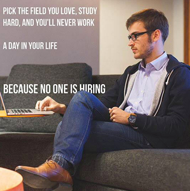 pick the field you love, study hard, and you'll never work a day in your life, because no one is hiring