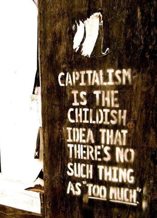 capitalism is the childish idea that there's no such thing as too much
