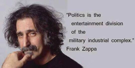 politics is the entertainment division of the military industrial complex, frank zappa