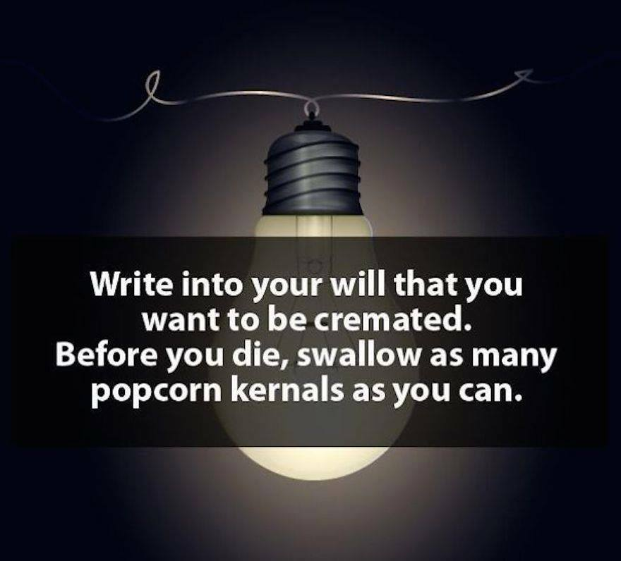 write into your will that you want to be cremated, before you die swallow as many popcorn kernels as you can