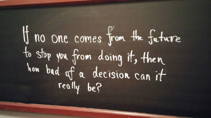 if not one comes from the future to stop you from doing it, then how bad of a decision can it be?
