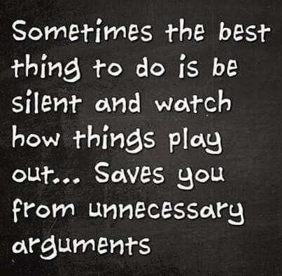 sometimes the best thing to do is to be silent and watch how things play out, save you from necessary arguments