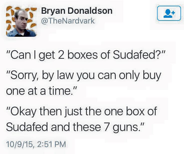 can i get 2 boxes of sudafed?, sorry by law you can only buy one at a time, ok then just the one box of sudafed and these 7 guns