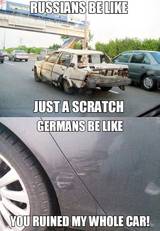 russians be like just a scratch, germans be like you ruined my whole car