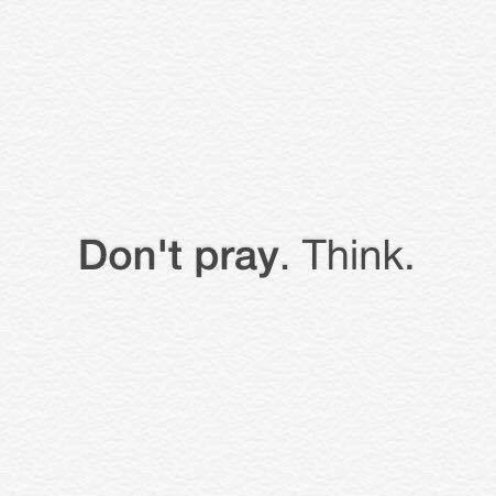 don't pray, think
