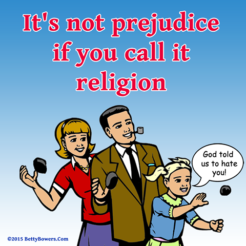 it's not prejudice if you call it religion, god told us to hate you!